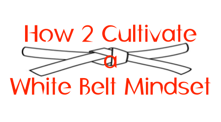 how to cultivate a white belt mindset