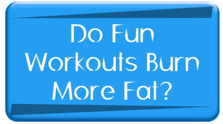 Do fun Workouts Burn More Fat?